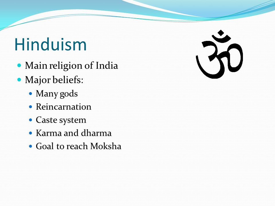 Hinduism Main religion of India Major beliefs: Many gods Reincarnation Caste system Karma and dharma Goal to reach Moksha