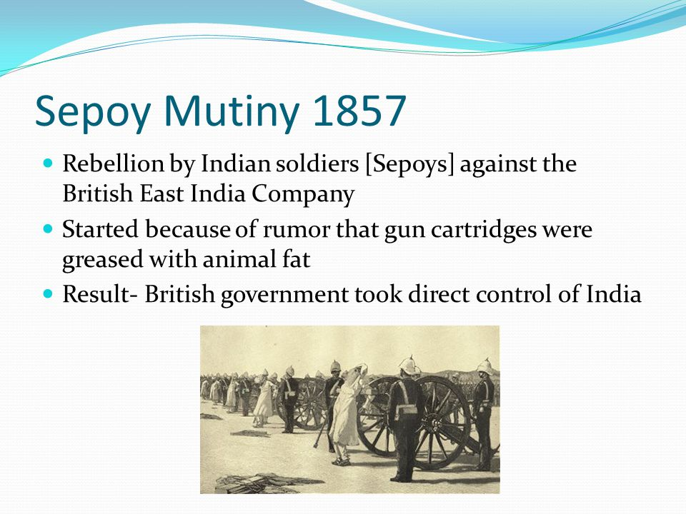 Sepoy Mutiny 1857 Rebellion by Indian soldiers [Sepoys] against the British East India Company Started because of rumor that gun cartridges were greased with animal fat Result- British government took direct control of India