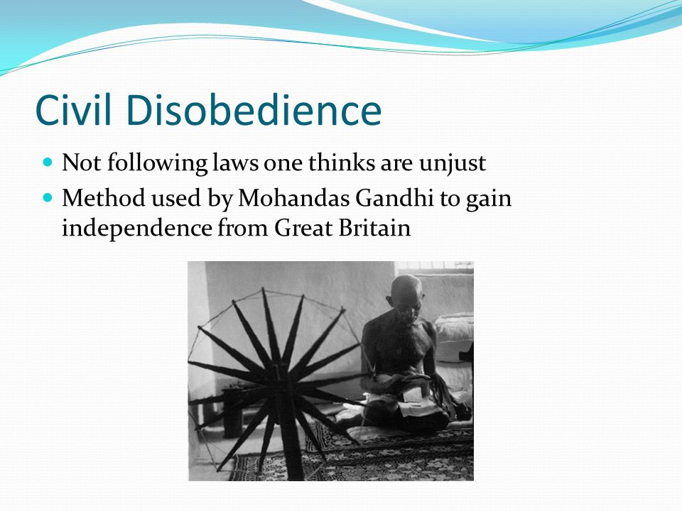 Civil Disobedience Not following laws one thinks are unjust Method used by Mohandas Gandhi to gain independence from Great Britain