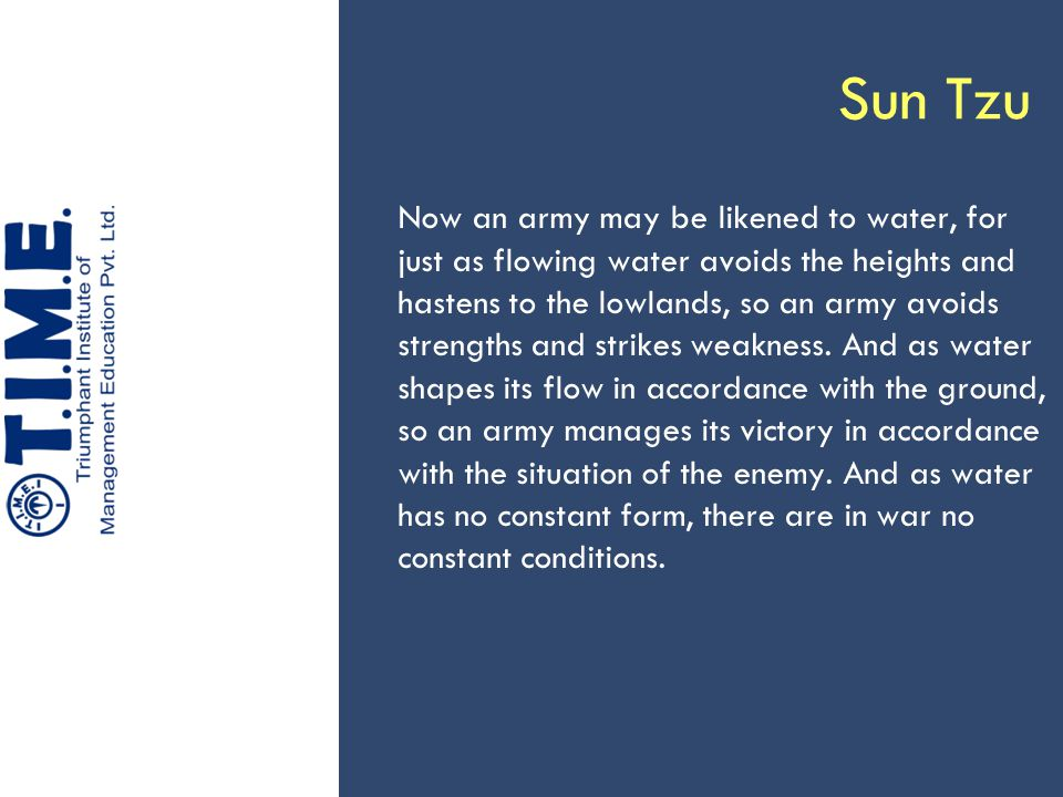 Sun Tzu Now an army may be likened to water, for just as flowing water avoids the heights and hastens to the lowlands, so an army avoids strengths and