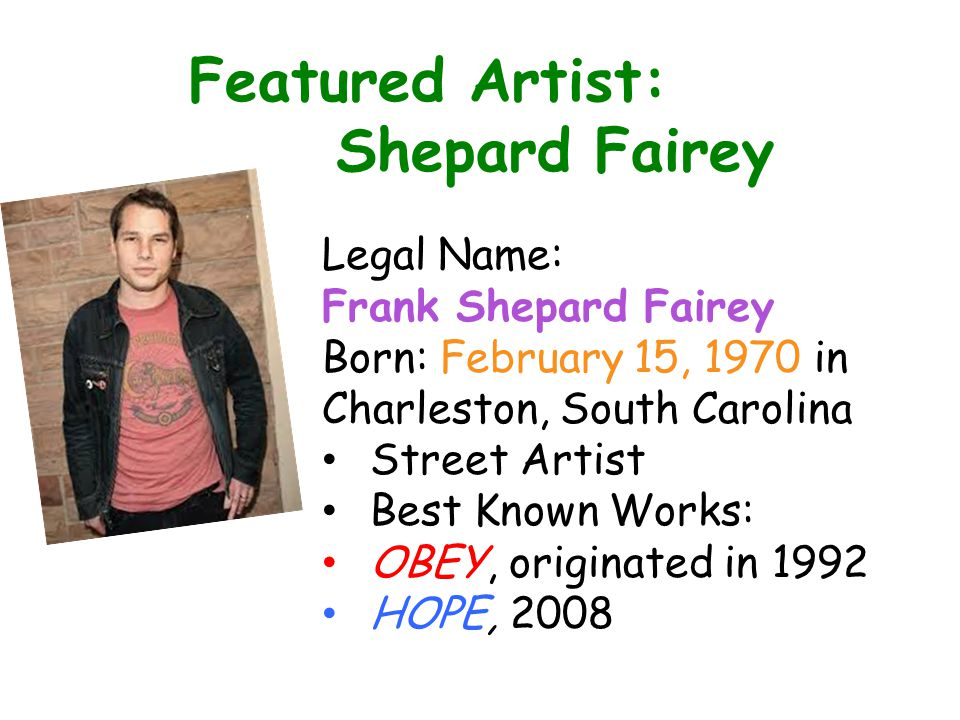 Featured Artist: Shepard Fairey Legal Name: Frank Shepard Fairey Born: February 15, 1970 in Charleston, South Carolina Street Artist Best Known Works: OBEY, originated in 1992 HOPE, 2008