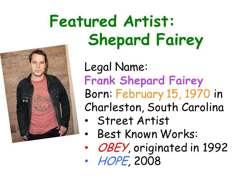 Featured Artist: Shepard Fairey Legal Name: Frank Shepard Fairey Born: February 15, 1970 in Charleston, South Carolina Street Artist Best Known Works: