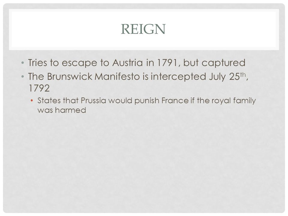 REIGN Tries to escape to Austria in 1791, but captured The Brunswick Manifesto is intercepted July 25 th, 1792 States that Prussia would punish France if the royal family was harmed