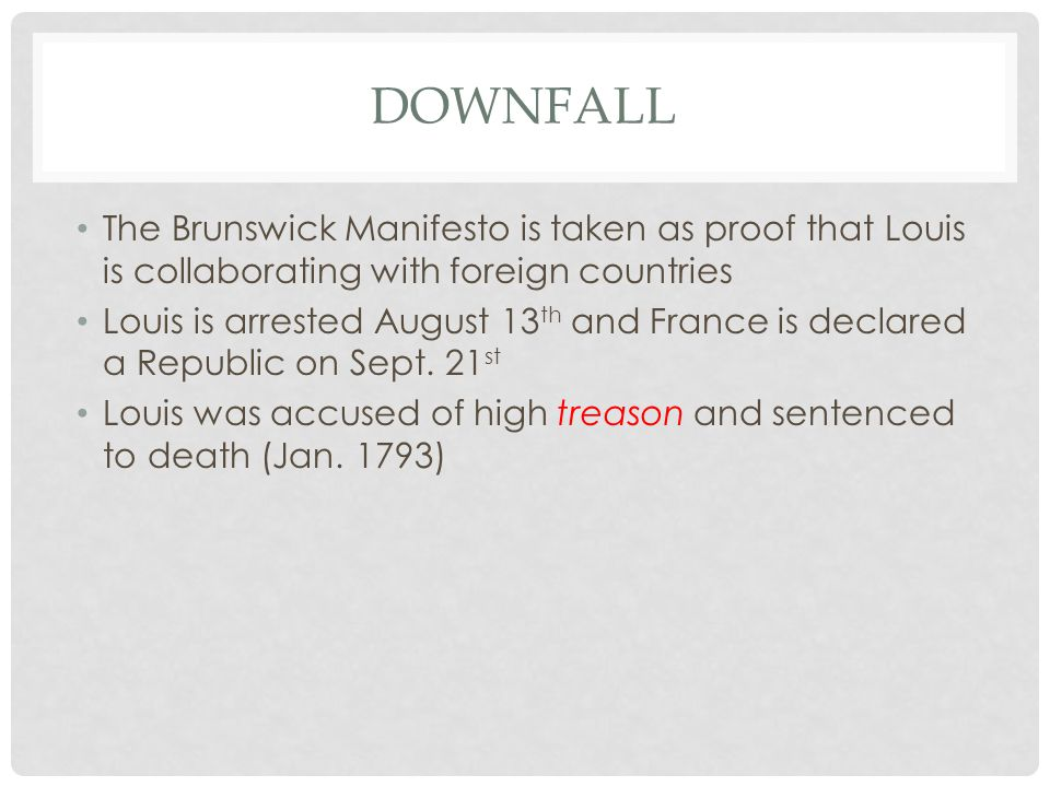 DOWNFALL The Brunswick Manifesto is taken as proof that Louis is collaborating with foreign countries Louis is arrested August 13 th and France is declared a Republic on Sept.