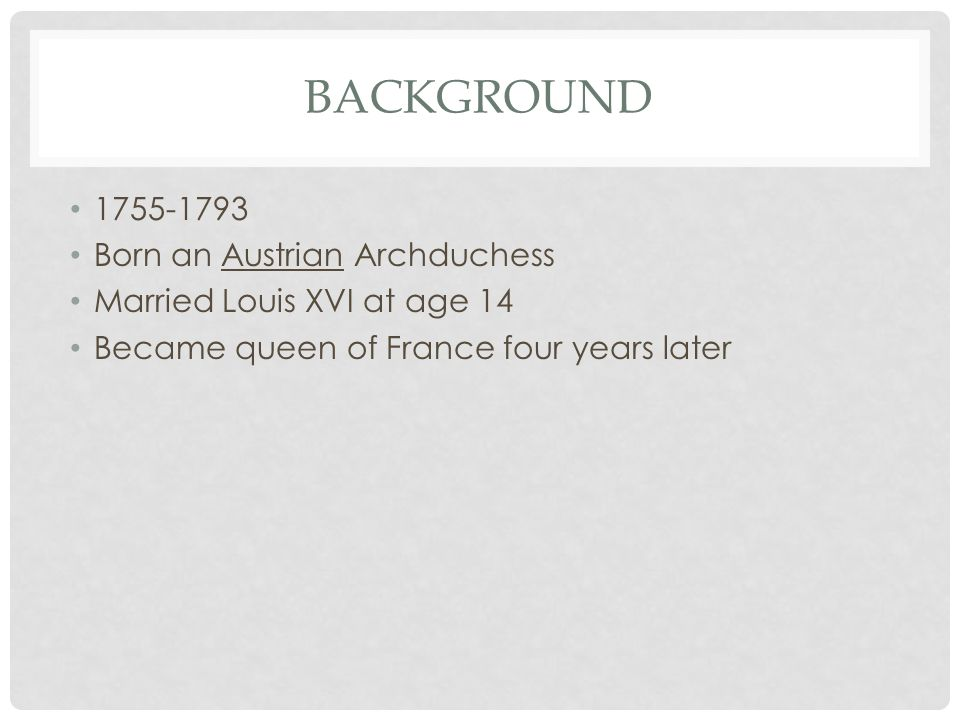 BACKGROUND 1755-1793 Born an Austrian Archduchess Married Louis XVI at age 14 Became queen of France four years later