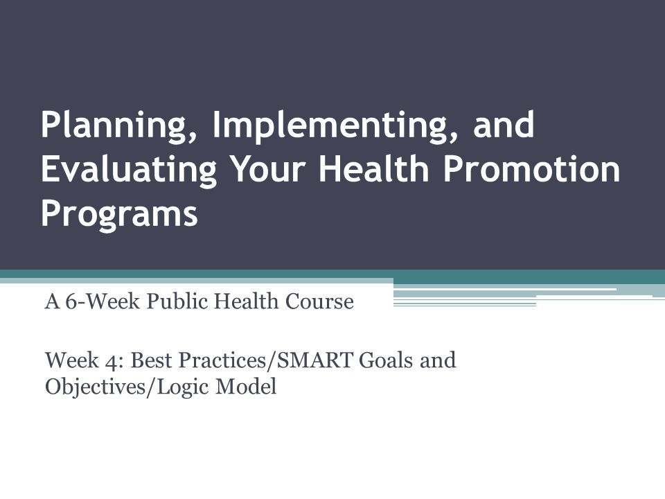 Planning, Implementing, and Evaluating Your Health Promotion Programs A 6-Week Public Health Course Week 4: Best Practices/SMART Goals and Objectives/Logic Model