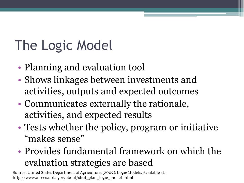 The Logic Model Planning and evaluation tool Shows linkages between investments and activities, outputs and expected outcomes Communicates externally the rationale, activities, and expected results Tests whether the policy, program or initiative makes sense Provides fundamental framework on which the evaluation strategies are based Source: United States Department of Agriculture.