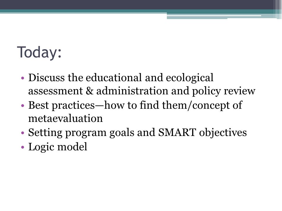 Today: Discuss the educational and ecological assessment & administration and policy review Best practices—how to find them/concept of metaevaluation Setting program goals and SMART objectives Logic model