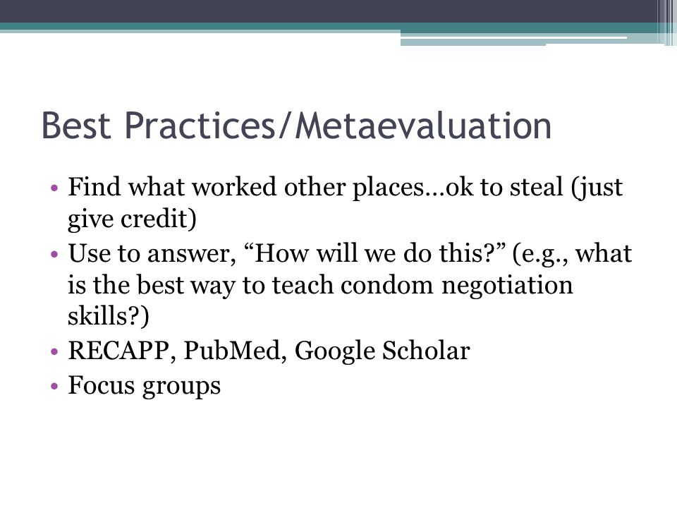 Best Practices/Metaevaluation Find what worked other places…ok to steal (just give credit) Use to answer, How will we do this (e.g., what is the best way to teach condom negotiation skills ) RECAPP, PubMed, Google Scholar Focus groups