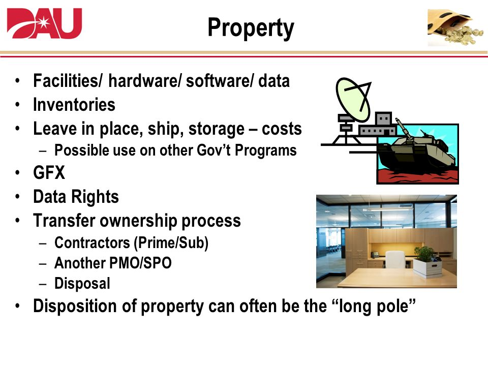 Facilities/ hardware/ software/ data Inventories Leave in place, ship, storage – costs – Possible use on other Gov't Programs GFX Data Rights Transfer ownership process – Contractors (Prime/Sub) – Another PMO/SPO – Disposal Disposition of property can often be the long pole Property