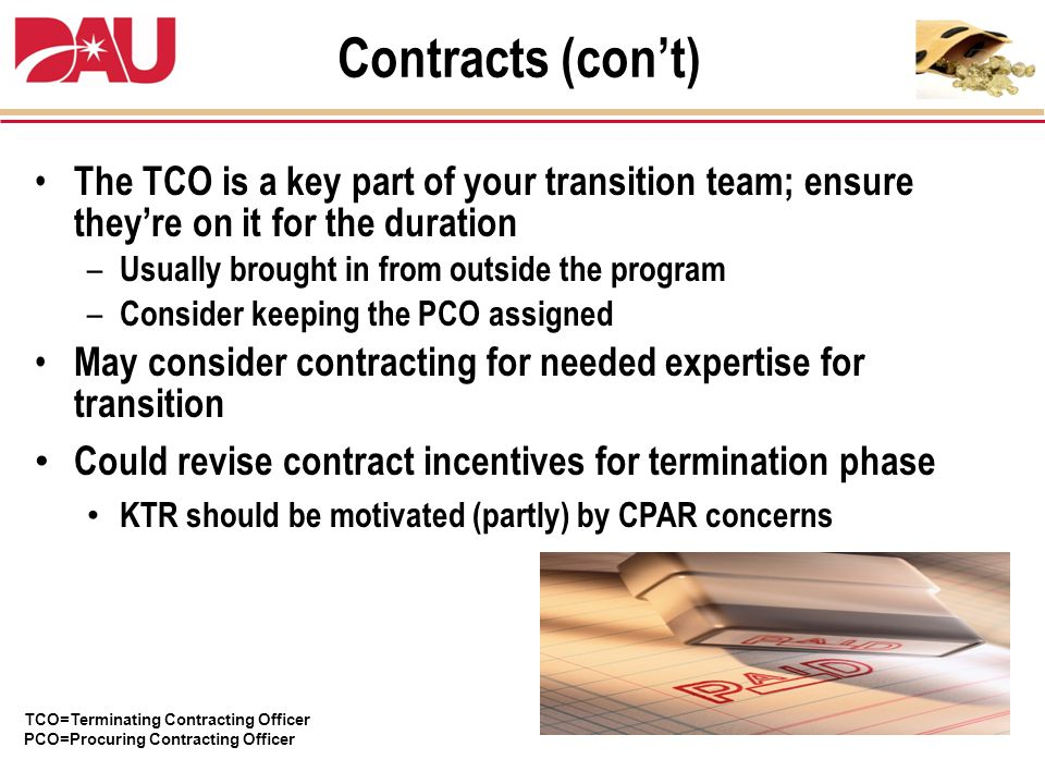 The TCO is a key part of your transition team; ensure they're on it for the duration – Usually brought in from outside the program – Consider keeping the PCO assigned May consider contracting for needed expertise for transition Could revise contract incentives for termination phase KTR should be motivated (partly) by CPAR concerns TCO=Terminating Contracting Officer PCO=Procuring Contracting Officer Contracts (con't)
