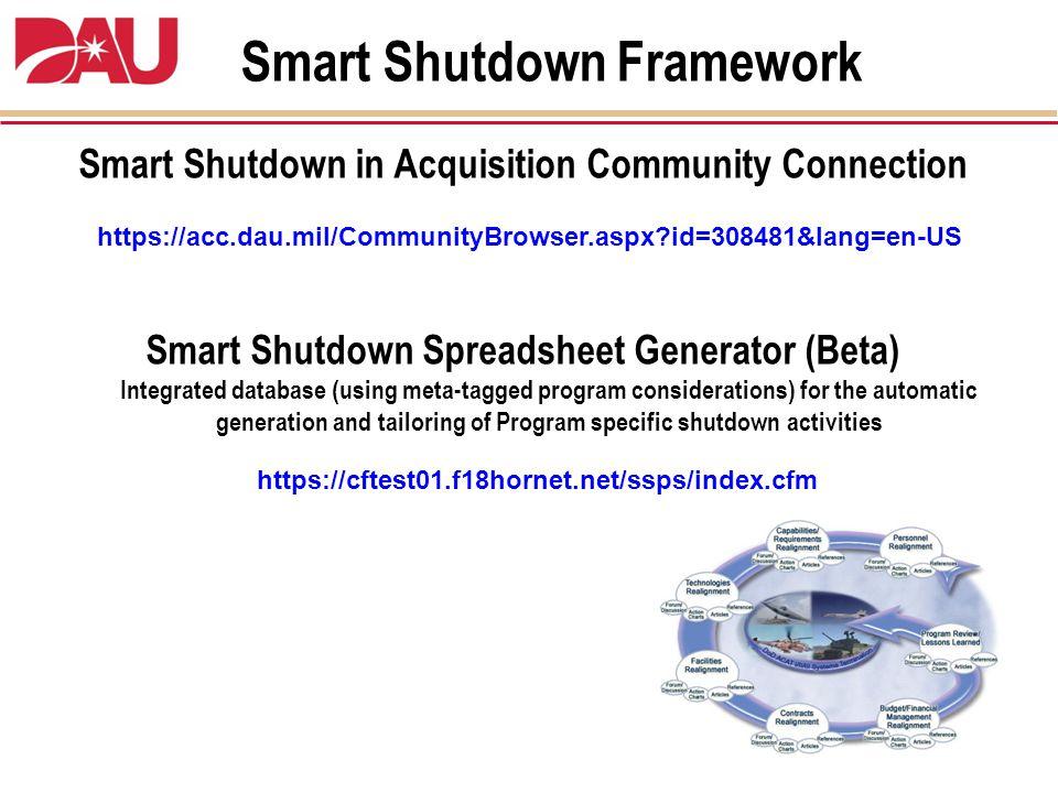 Smart Shutdown Framework https://acc.dau.mil/CommunityBrowser.aspx id=308481&lang=en-US Smart Shutdown in Acquisition Community Connection Smart Shutdown Spreadsheet Generator (Beta) Integrated database (using meta-tagged program considerations) for the automatic generation and tailoring of Program specific shutdown activities https://cftest01.f18hornet.net/ssps/index.cfm
