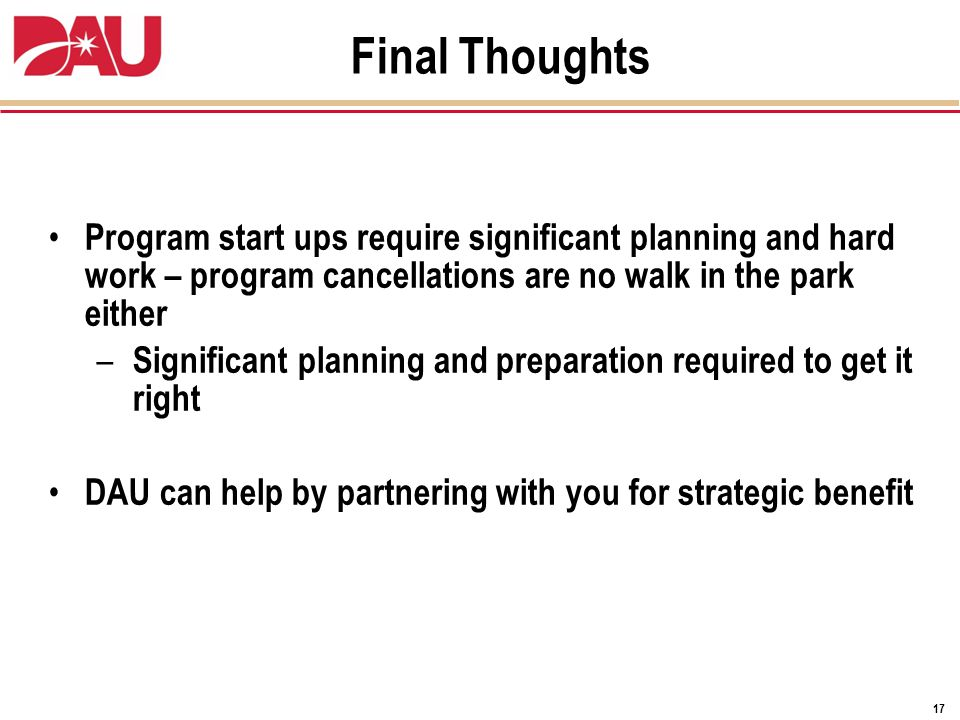 17 Final Thoughts Program start ups require significant planning and hard work – program cancellations are no walk in the park either – Significant planning and preparation required to get it right DAU can help by partnering with you for strategic benefit