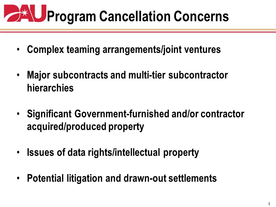 Program Cancellation Concerns Complex teaming arrangements/joint ventures Major subcontracts and multi-tier subcontractor hierarchies Significant Government-furnished and/or contractor acquired/produced property Issues of data rights/intellectual property Potential litigation and drawn-out settlements 3