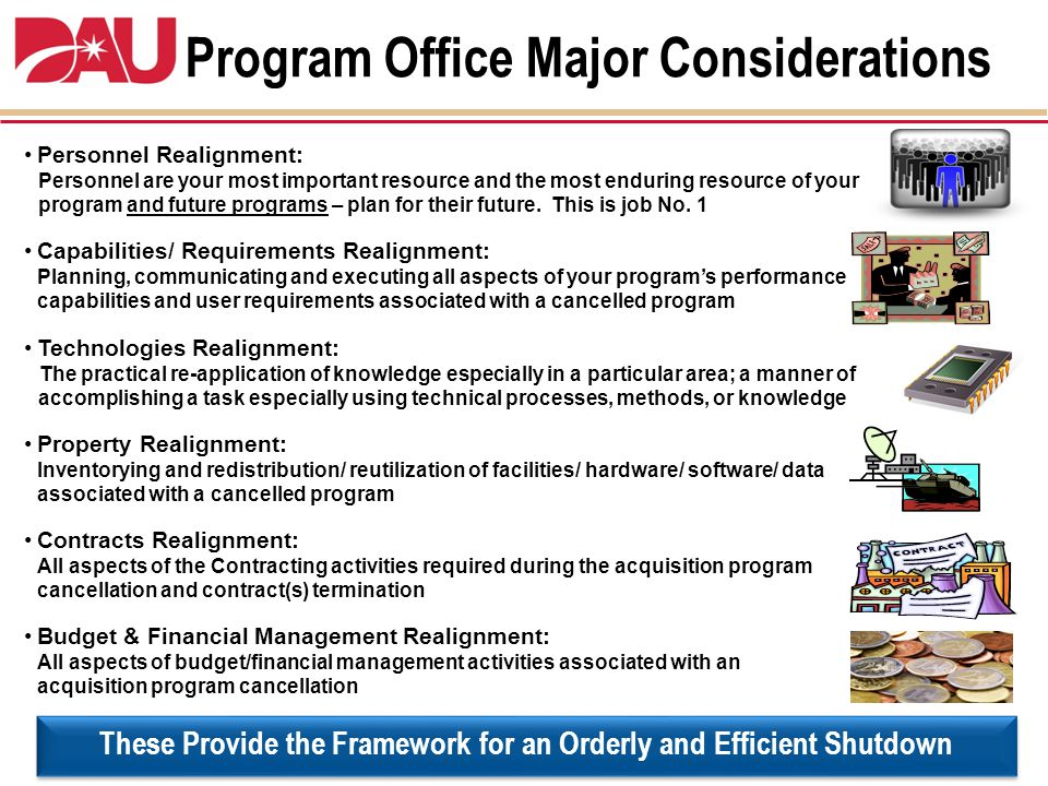 Program Office Major Considerations Personnel Realignment: Personnel are your most important resource and the most enduring resource of your program and future programs – plan for their future.