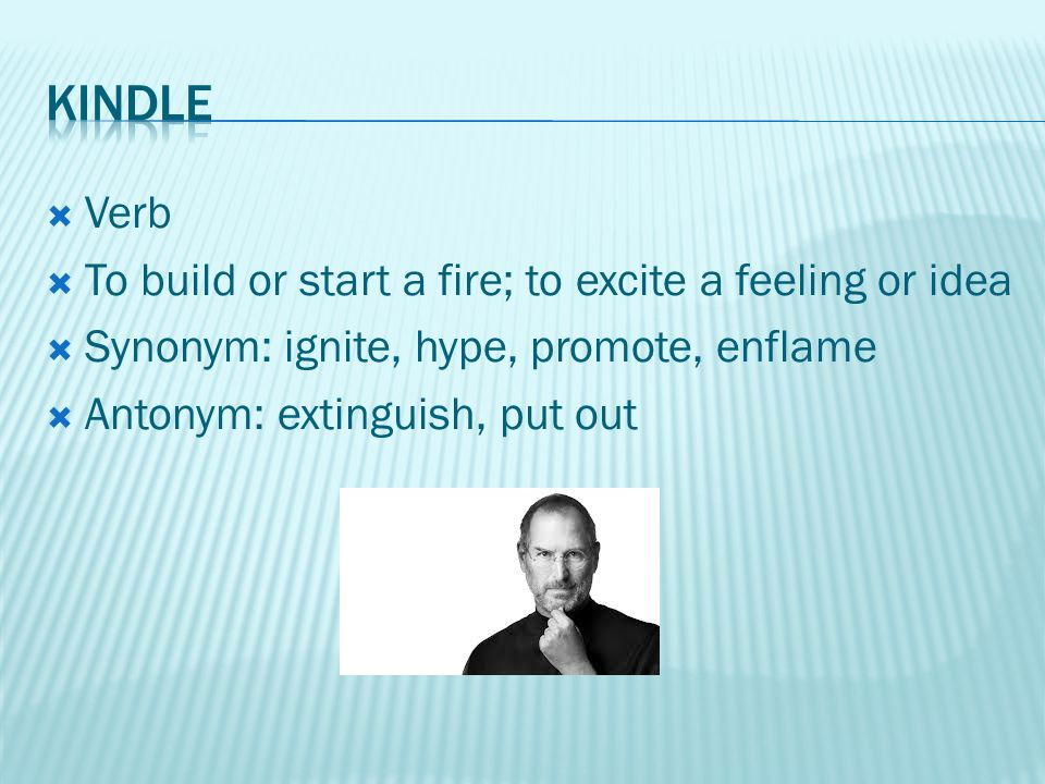  Verb  To build or start a fire; to excite a feeling or idea  Synonym: ignite, hype, promote, enflame  Antonym: extinguish, put out