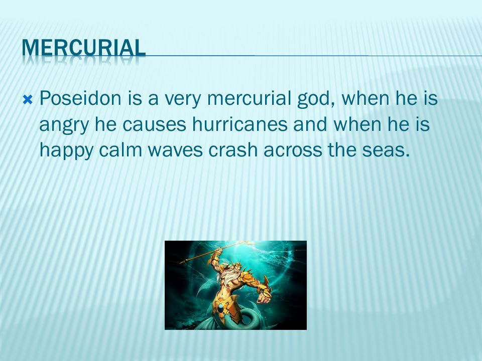 Poseidon is a very mercurial god, when he is angry he causes hurricanes and when he is happy calm waves crash across the seas.