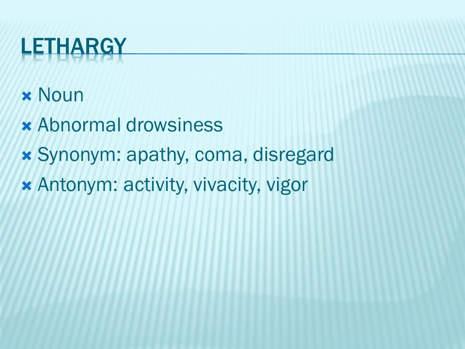 Noun  Abnormal drowsiness  Synonym: apathy, coma, disregard  Antonym: activity, vivacity, vigor