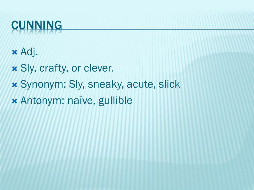  Adj.  Sly, crafty, or clever.  Synonym: Sly, sneaky, acute, slick  Antonym: naïve, gullible
