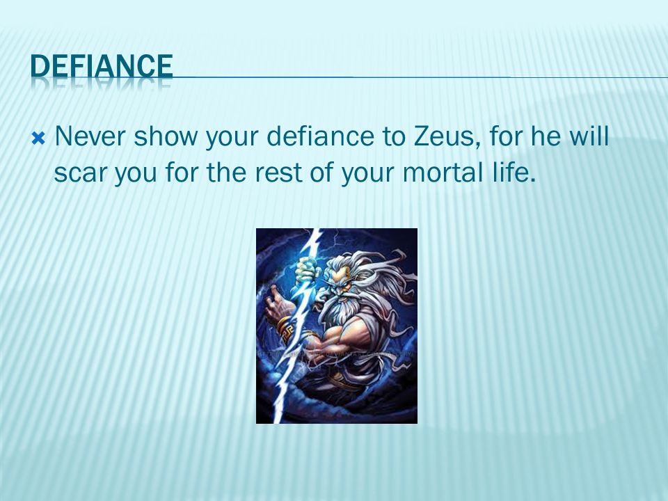  Never show your defiance to Zeus, for he will scar you for the rest of your mortal life.