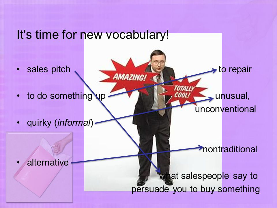 It's time for new vocabulary! sales pitch to repair to do something up unusual, unconventional quirky (informal) nontraditional alternative what sales