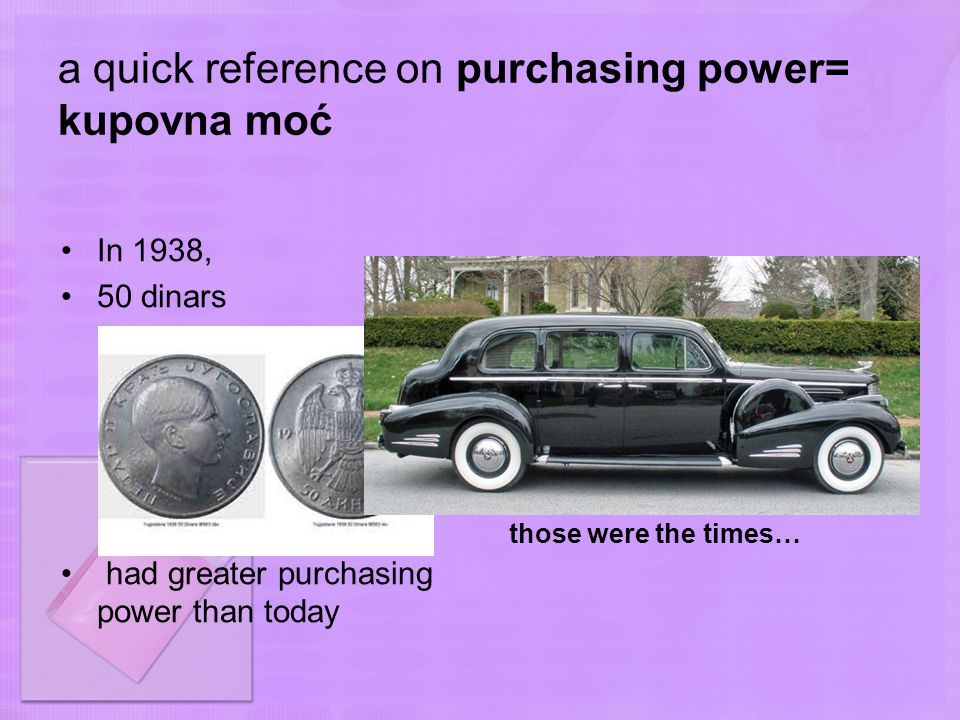 a quick reference on purchasing power= kupovna moć In 1938, 50 dinars had greater purchasing power than today those were the times…
