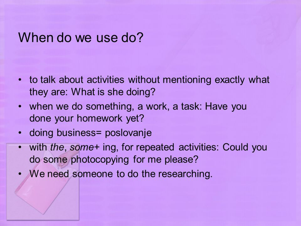 When do we use do? to talk about activities without mentioning exactly what they are: What is she doing? when we do something, a work, a task: Have yo