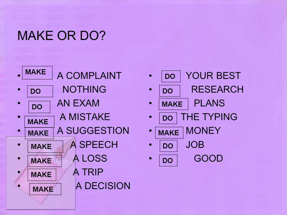 MAKE OR DO? A COMPLAINT NOTHING AN EXAM A MISTAKE A SUGGESTION A SPEECH A LOSS A TRIP A DECISION YOUR BEST RESEARCH PLANS THE TYPING MONEY JOB GOOD MA