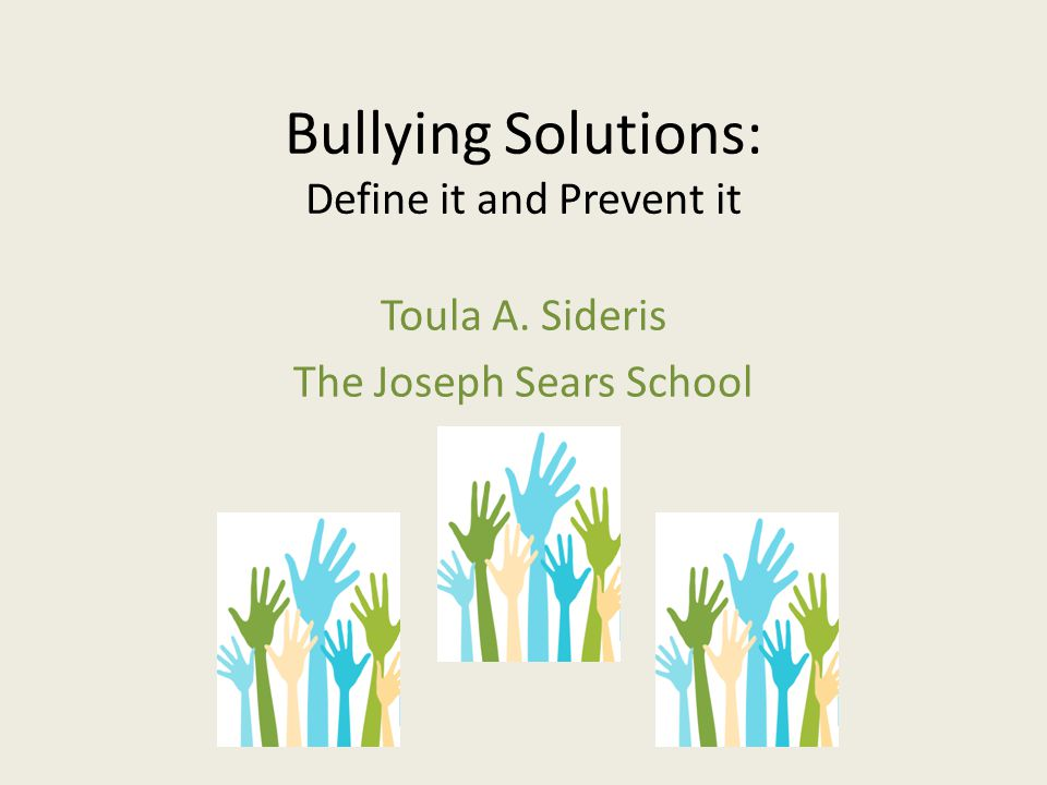 Bullying Solutions: Define it and Prevent it Toula A. Sideris The Joseph Sears School
