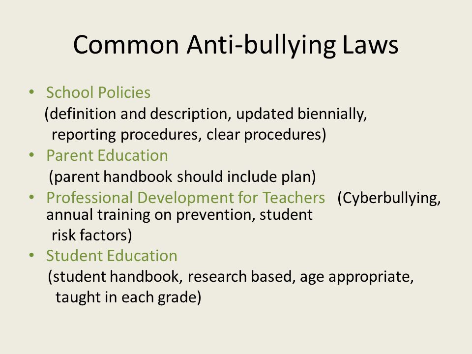 Common Anti-bullying Laws School Policies (definition and description, updated biennially, reporting procedures, clear procedures) Parent Education (parent handbook should include plan) Professional Development for Teachers (Cyberbullying, annual training on prevention, student risk factors) Student Education (student handbook, research based, age appropriate, taught in each grade)