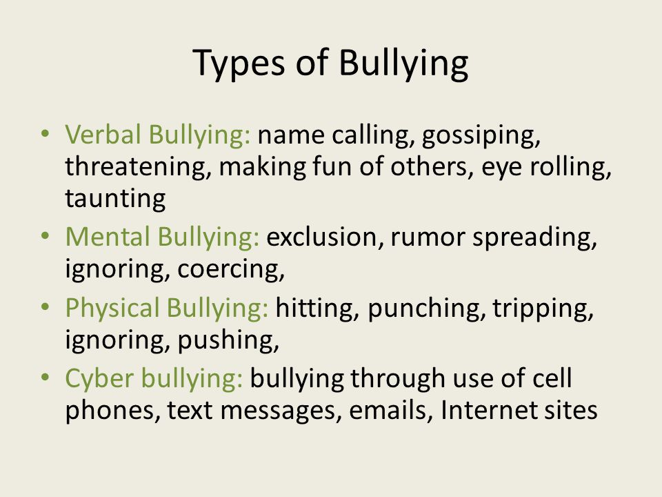 Types of Bullying Verbal Bullying: name calling, gossiping, threatening, making fun of others, eye rolling, taunting Mental Bullying: exclusion, rumor spreading, ignoring, coercing, Physical Bullying: hitting, punching, tripping, ignoring, pushing, Cyber bullying: bullying through use of cell phones, text messages, emails, Internet sites