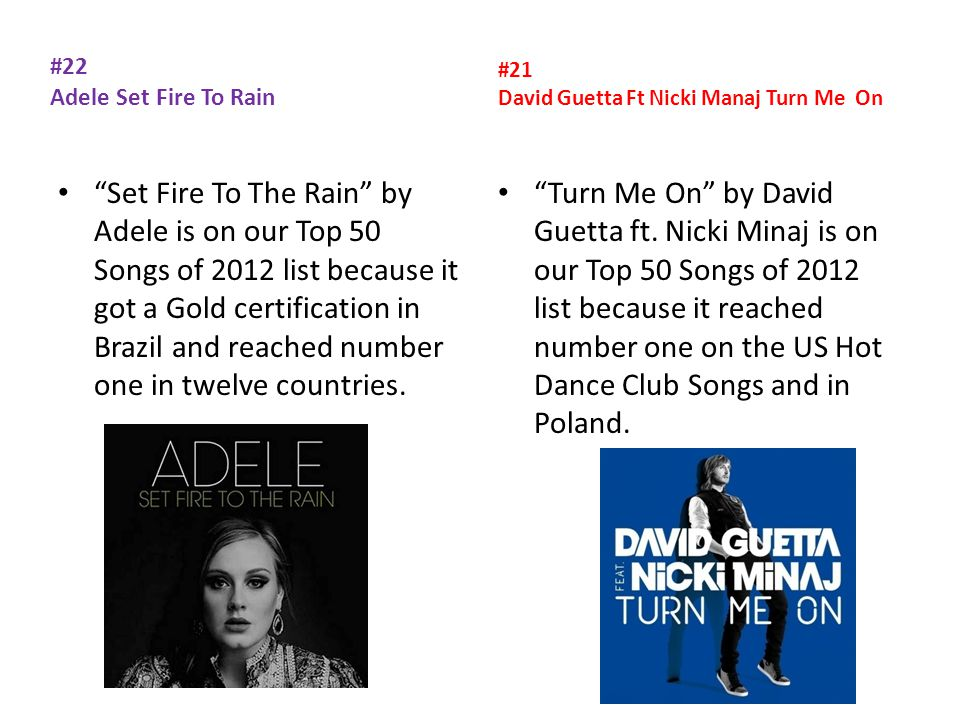 #22 Adele Set Fire To Rain Set Fire To The Rain by Adele is on our Top 50 Songs of 2012 list because it got a Gold certification in Brazil and reached number one in twelve countries.
