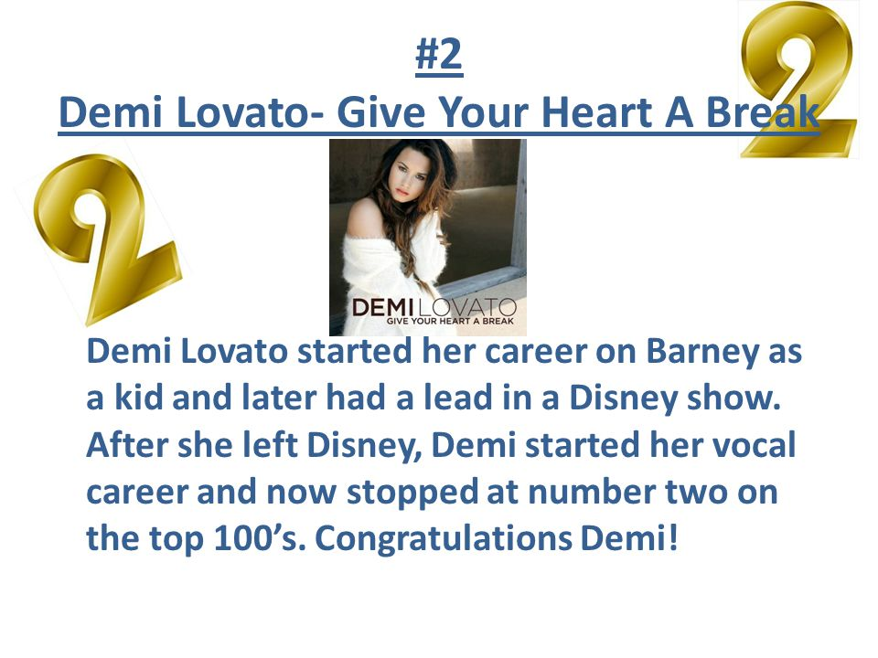 #2 Demi Lovato- Give Your Heart A Break Demi Lovato started her career on Barney as a kid and later had a lead in a Disney show.
