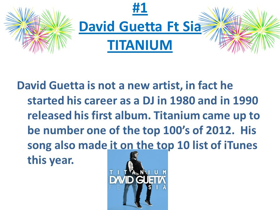 #1 David Guetta Ft Sia TITANIUM David Guetta is not a new artist, in fact he started his career as a DJ in 1980 and in 1990 released his first album.