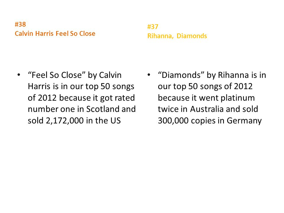 #38 Calvin Harris Feel So Close Feel So Close by Calvin Harris is in our top 50 songs of 2012 because it got rated number one in Scotland and sold 2,172,000 in the US #37 Rihanna, Diamonds Diamonds by Rihanna is in our top 50 songs of 2012 because it went platinum twice in Australia and sold 300,000 copies in Germany