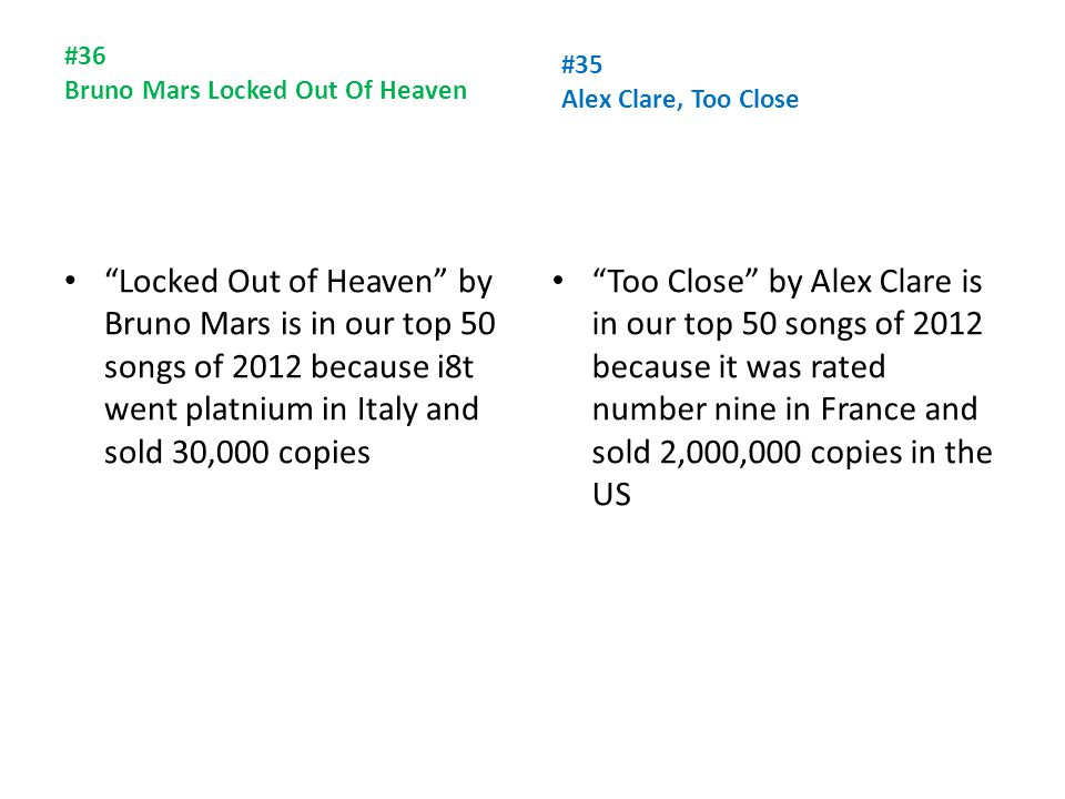 #36 Bruno Mars Locked Out Of Heaven Locked Out of Heaven by Bruno Mars is in our top 50 songs of 2012 because i8t went platnium in Italy and sold 30,000 copies #35 Alex Clare, Too Close Too Close by Alex Clare is in our top 50 songs of 2012 because it was rated number nine in France and sold 2,000,000 copies in the US
