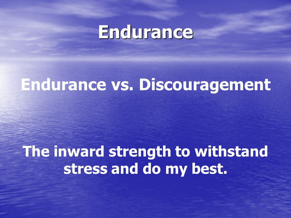 Endurance Endurance vs. Discouragement The inward strength to withstand stress and do my best.
