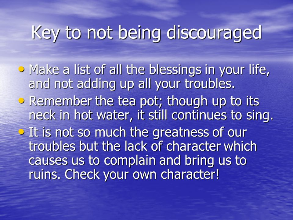 Key to not being discouraged Make a list of all the blessings in your life, and not adding up all your troubles. Make a list of all the blessings in y