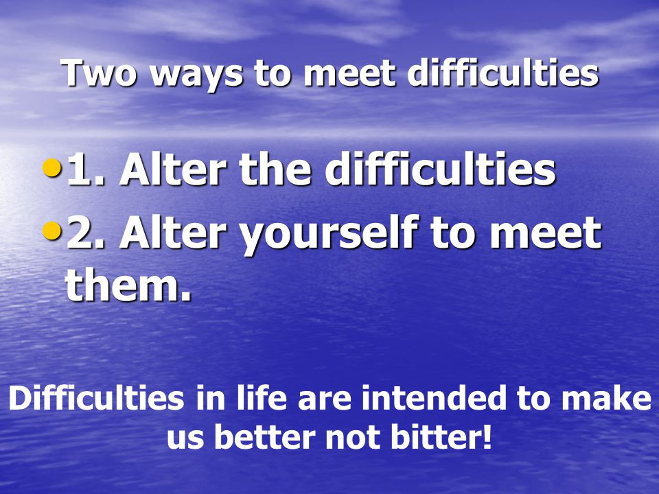 Two ways to meet difficulties 1.Alter the difficulties 1.