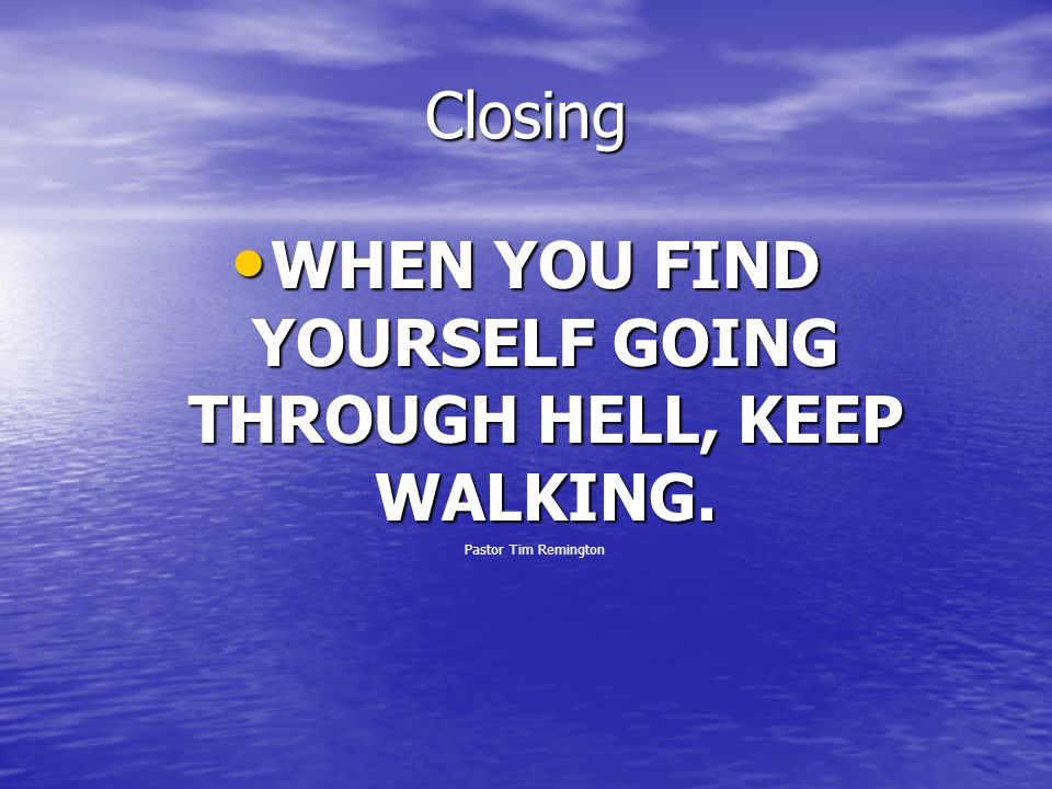 Closing WHEN YOU FIND YOURSELF GOING THROUGH HELL, KEEP WALKING. WHEN YOU FIND YOURSELF GOING THROUGH HELL, KEEP WALKING. Pastor Tim Remington