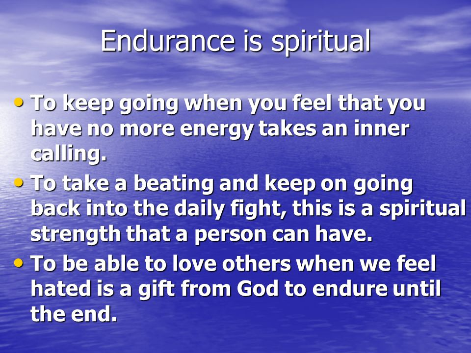 Endurance is spiritual To keep going when you feel that you have no more energy takes an inner calling.