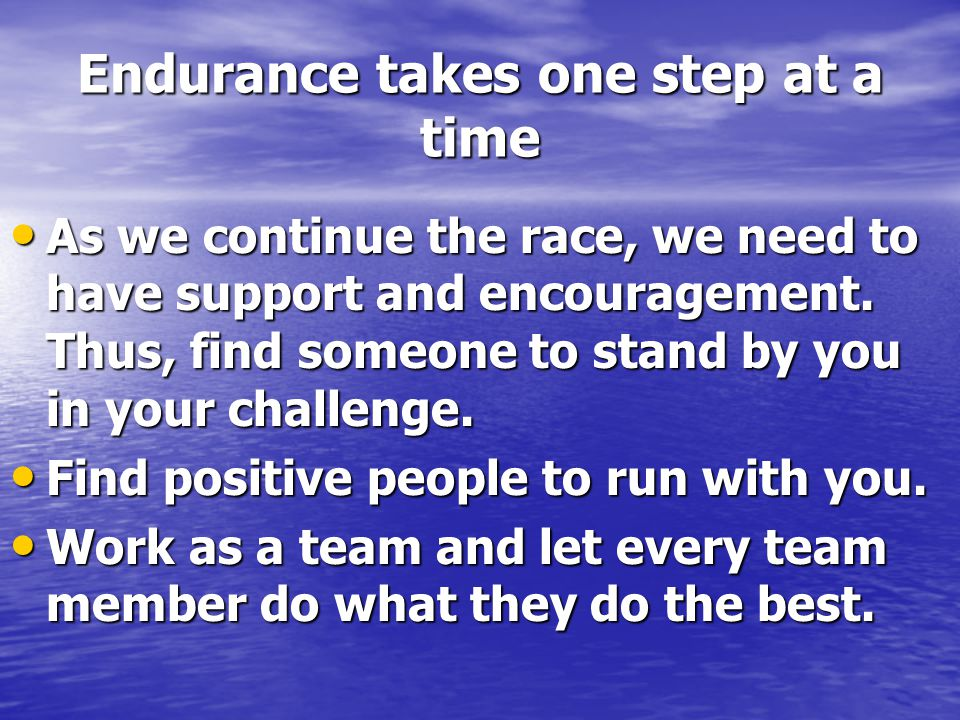 Endurance takes one step at a time As we continue the race, we need to have support and encouragement. Thus, find someone to stand by you in your chal
