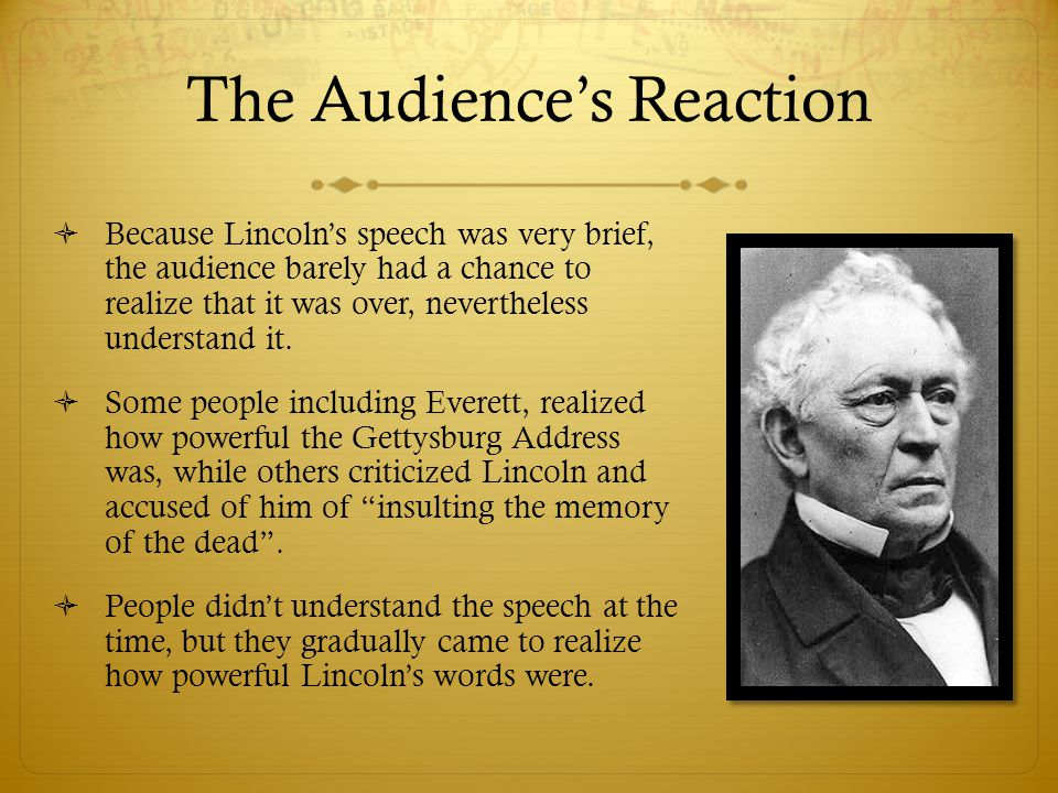 The Audience's Reaction  Because Lincoln's speech was very brief, the audience barely had a chance to realize that it was over, nevertheless understand it.