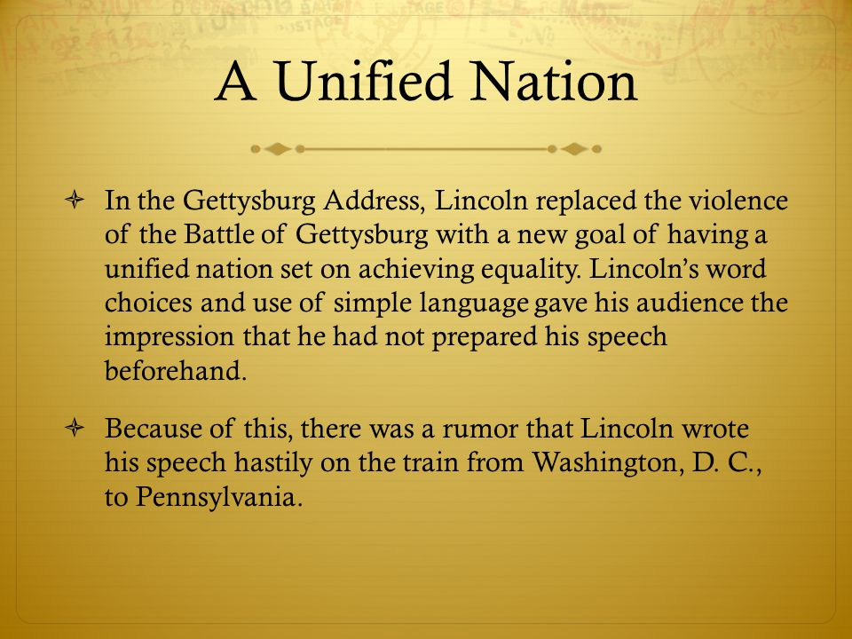 A Unified Nation  In the Gettysburg Address, Lincoln replaced the violence of the Battle of Gettysburg with a new goal of having a unified nation set on achieving equality.