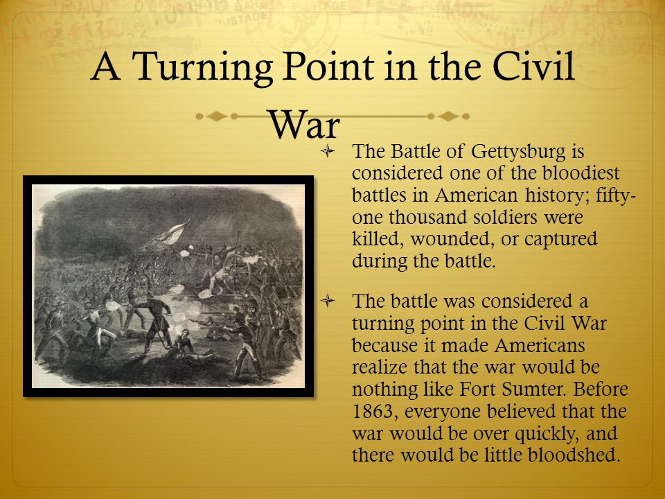 A Turning Point in the Civil War  The Battle of Gettysburg is considered one of the bloodiest battles in American history; fifty- one thousand soldiers were killed, wounded, or captured during the battle.