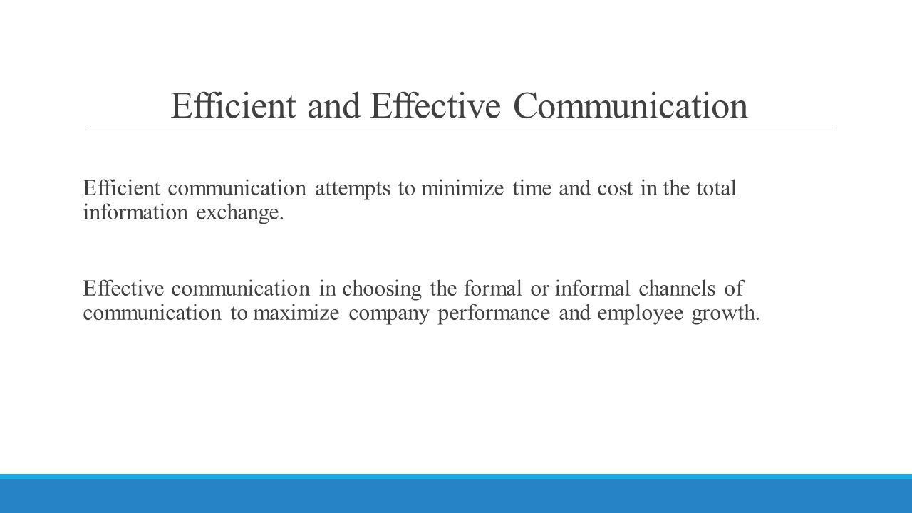 Efficient and Effective Communication Efficient communication attempts to minimize time and cost in the total information exchange. Effective communic