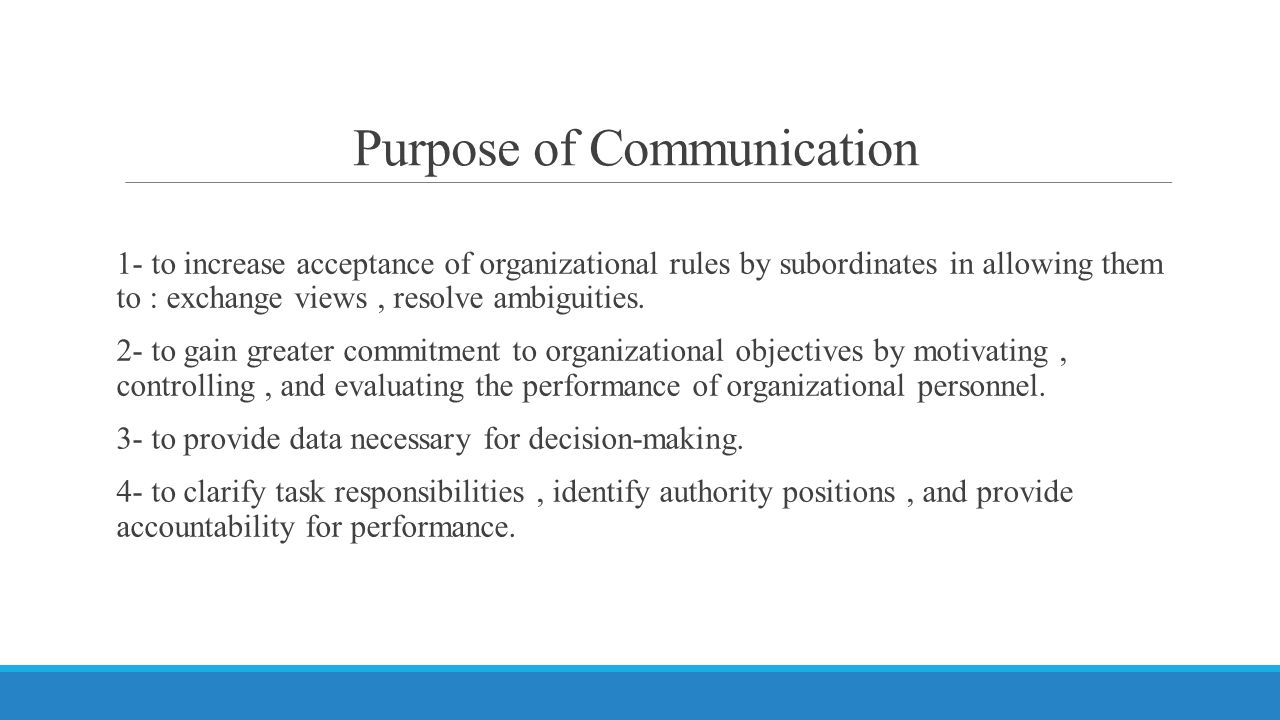 Purpose of Communication 1- to increase acceptance of organizational rules by subordinates in allowing them to : exchange views, resolve ambiguities.
