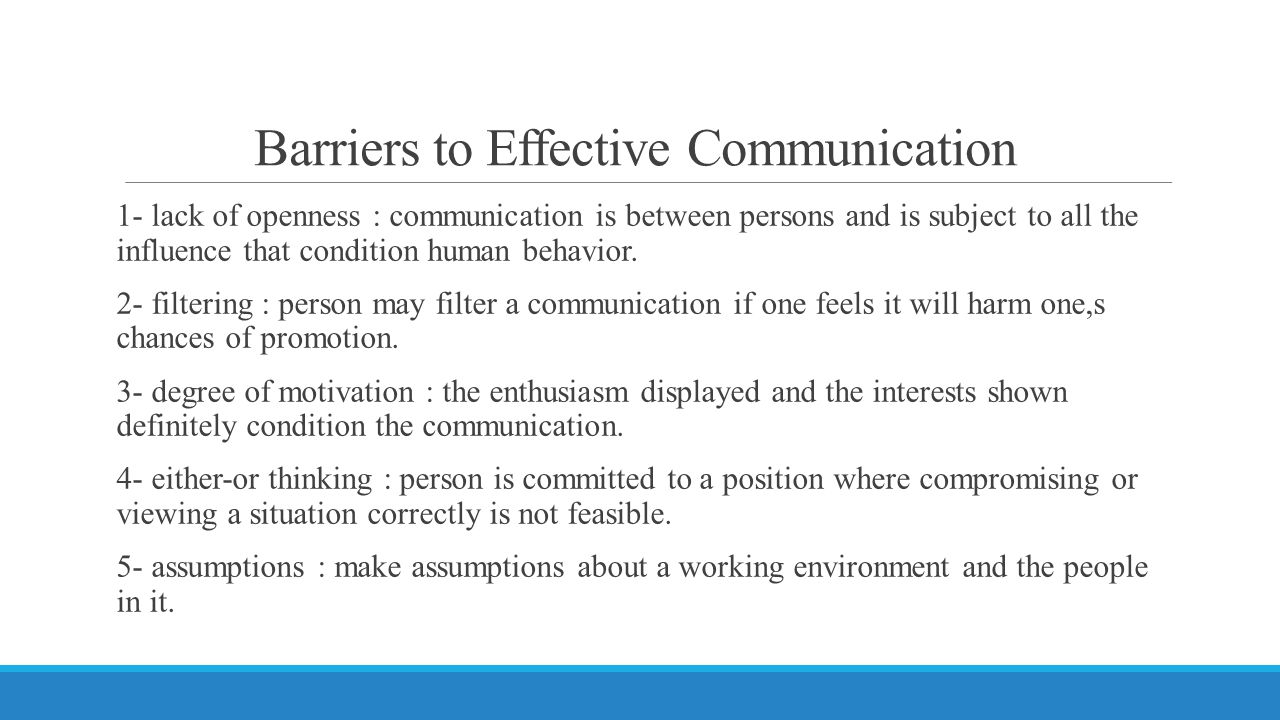 Barriers to Effective Communication 1- lack of openness : communication is between persons and is subject to all the influence that condition human be