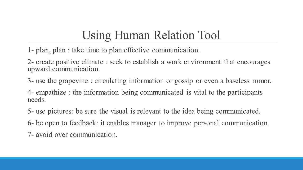 Using Human Relation Tool 1- plan, plan : take time to plan effective communication. 2- create positive climate : seek to establish a work environment