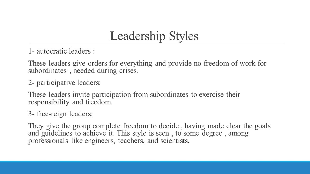 Leadership Styles 1- autocratic leaders : These leaders give orders for everything and provide no freedom of work for subordinates, needed during cris